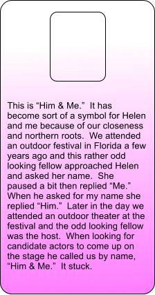"This is ""Him & Me.""  It has become sort of a symbol for Helen and me because of our closeness and northern roots.  We attended an outdoor festival in Florida a few years ago and this rather odd looking fellow approached Helen and asked her name.  She paused a bit then replied ""Me.""  When he asked for my name she replied ""Him.""  Later in the day we attended an outdoor theater at the festival and the odd looking fellow was the host.  When looking for candidate actors to come up on the stage he called us by name, ""Him & Me.""  It stuck."